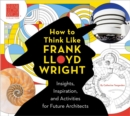 Image for How to think like Frank Lloyd Wright  : creative activities to inspire young architects