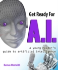 Image for Get ready for A.I  : a young reader's guide to artificial intelligence