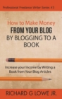 Image for How to Make Money from your Blog by Blogging to a Book : Increase your Income by Writing a Book from your Blog Articles