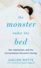 Image for The Monster Under the Bed : Sex, Depression, and the Conversations We Arenat Having