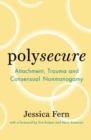 Image for Polysecure : Attachment, Trauma and Consensual Nonmonogamy