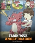 Image for Train Your Angry Dragon : Teach Your Dragon To Be Patient. A Cute Children Story To Teach Kids About Emotions and Anger Management.