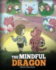 Image for The Mindful Dragon : A Dragon Book about Mindfulness. Teach Your Dragon To Be Mindful. A Cute Children Story to Teach Kids about Mindfulness, Focus and Peace. (Dragon Books for Kids)