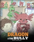 Image for Dragon and The Bully : Teach Your Dragon How To Deal With The Bully. A Cute Children Story To Teach Kids About Dealing with Bullying in Schools.