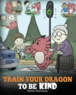 Image for Train Your Dragon To Be Kind : A Dragon Book To Teach Children About Kindness. A Cute Children Story To Teach Kids To Be Kind, Caring, Giving And Thoughtful.