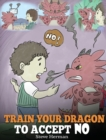 Image for Train Your Dragon To Accept NO : Teach Your Dragon To Accept 'No' For An Answer. A Cute Children Story To Teach Kids About Disagreement, Emotions and Anger Management