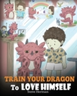 Image for Train Your Dragon To Love Himself : A Dragon Book To Give Children Positive Affirmations. A Cute Children Story To Teach Kids To Love Who They Are.