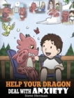 Image for Help Your Dragon Deal With Anxiety : Train Your Dragon To Overcome Anxiety. A Cute Children Story To Teach Kids How To Deal With Anxiety, Worry And Fear.