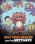 Image for Help Your Dragon Learn From Mistakes : Teach Your Dragon It's OK to Make Mistakes. A Cute Children Story To Teach Kids About Perfectionism and How To Accept Failures.
