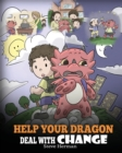 Image for Help Your Dragon Deal With Change : Train Your Dragon To Handle Transitions. A Cute Children Story to Teach Kids How To Adapt To Change In Life.