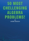 Image for 50 Most Chellenging Algebra Problems!