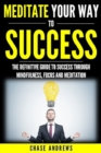 Image for Meditate Your Way to Success: The Definitive Guide to Mindfulness, Focus and Meditation