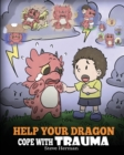 Image for Help Your Dragon Cope with Trauma : A Cute Children Story to Help Kids Understand and Overcome Traumatic Events.