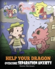 Image for Help Your Dragon Overcome Separation Anxiety : A Cute Children's Story to Teach Kids How to Cope with Different Kinds of Separation Anxiety, Loneliness and Loss.