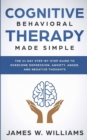 Image for Cognitive Behavioral Therapy : Made Simple - The 21 Day Step by Step Guide to Overcoming Depression, Anxiety, Anger, and Negative Thoughts (Practical Emotional Intelligence)