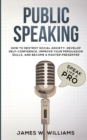Image for Public Speaking : Speak Like a Pro - How to Destroy Social Anxiety, Develop Self-Confidence, Improve Your Persuasion Skills, and Become a Master Presenter (Practical Emotional Intelligence)