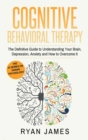 Image for Cognitive Behavioral Therapy : The Definitive Guide to Understanding Your Brain, Depression, Anxiety and How to Over Come It (Cognitive Behavioral Therapy Series) (Volume 1)