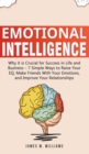 Image for Emotional Intelligence : Why it is Crucial for Success in Life and Business - 7 Simple Ways to Raise Your EQ, Make Friends with Your Emotions, and Improve Your Relationships