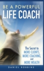 Image for Be a Powerful Life Coach : The Secret to More Clients, More Coaching, and More Wealth