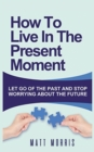 Image for How to Live in the Present Moment : Let Go of the Past & Stop Worrying about the Future