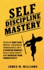 Image for Self-discipline Mastery : Develop Navy Seal Mental Toughness, Unbreakable Grit, Spartan Mindset, Build Good Habits, and Increase Your Productivity