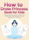 Image for How to Draw Princess Books for Kids : A Step-By-Step Drawing Activity Book for Kids to Learn How to Draw Princesses, Unicorns and Other Fairy Tale Pictures