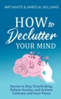 Image for How to Declutter Your Mind : Secrets to Stop Overthinking, Relieve Anxiety, and Achieve Calmness and Inner Peace (Mindfulness and Minimalism)