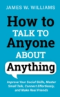 Image for How to Talk to Anyone About Anything : Improve Your Social Skills, Master Small Talk, Connect Effortlessly, and Make Real Friends