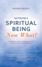 Image for So You'Re a Spiritual Being-Now What? : A Straightforward Guide to Understanding and Growing in Your Spiritual Journey