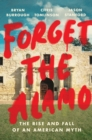 Image for Forget the Alamo : The Rise and Fall of an American Myth