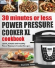 Image for 30 Minutes or Less Power Pressure Cooker XL Cookbook : Quick, Simple and Healthy Power Pressure Cooker Recipes
