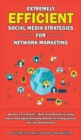 Image for Extremely Efficient Social Media Strategies for Network Marketing : Become a Pro Network / Multi-Level Marketer by Using Step by Step Digital Marketing Methods for Finding Success with Your MLM Busine