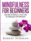 Image for Mindfulness for Beginners : Get Rid Of Stress In Your Life By Staying In The Moment