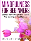 Image for Mindfulness for Beginners : Secrets to Getting Rid of Stress and Staying in the Moment