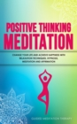 Image for Positive Thinking Meditation : Change Your Life and Achieve Happiness with Relaxation Techniques, Hypnosis, Meditation and Affirmation