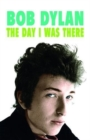 Image for Bob Dylan - The Day I Was There : Over 300 fans, friends and colleagues tell their stories of seeing, knowing and working with Bob Dylan