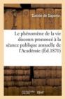 Image for Le Ph�nom�ne de la Vie : Discours Prononc� � La S�ance Publique Annuelle de l'Acad�mie Des Sciences