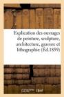 Image for Explication des ouvrages de peinture, sculpture, architecture, gravure et lithographie