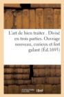 Image for L'Art de Bien Traiter . Divise En Trois Parties. Ouvrage Nouveau, Curieux, Et Fort Galant, : Utile A Toutes Personnes, Et Conditions. Exactement Recherche, & MIS En Lumiere, Par L.S.R.