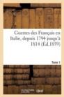 Image for Guerres Des Francais En Italie, Depuis 1794 Jusqu'a 1814. Tome 1 : ; Avec 26 Cartes Et Plans Des Principales Batailles