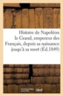 Image for Histoire de Napoleon Le Grand, Empereur Des Francais, Depuis Sa Naissance Jusqu'a Sa Mort : , Offrant Le Tableau de Sa Carriere Civile Et Militaire...