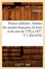 Image for France Militaire : Histoire Des Arm�es Fran�aises de Terre Et de Mer de 1792 � 1837. T 1 (�d.1838)