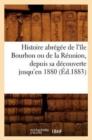 Image for Histoire abregee de l'ile Bourbon ou de la Reunion, depuis sa decouverte jusqu'en 1880, (Ed.1883)