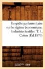 Image for Enqu�te Parlementaire Sur Le R�gime �conomique. Industries Textiles. T. 1, Coton (�d.1870)