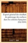 Image for Expose general des resultats du patronage des esclaves dans les colonies francaises (Ed.1844)