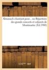 Image for Almanach Chantant Pour... Ou Repertoire Des Grands Concerts Et Cabarets de Montmartre (Ed.1900)