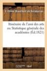 Image for Itineraire de l'Ami Des Arts Ou Statistique Generale Des Academies : Bibliotheques, Cabinets d'Histoire Naturelle, de Physique Et de Chimie de Paris Et Des Departements