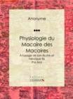 Image for Physiologie Du Macaire Des Macaires: A L'usage De Son Illustre Et Heroique Fils / Par Moi.