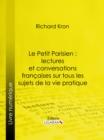 Image for Le Petit Parisien : lectures et conversations francaises sur tous les sujets de la vie pratique: A l'usage de ceux qui desirent connaitre la langue courante