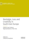 Image for Nostalgia, Loss and Creativity in South-East Europe : Political and Cultural Representations of the Past